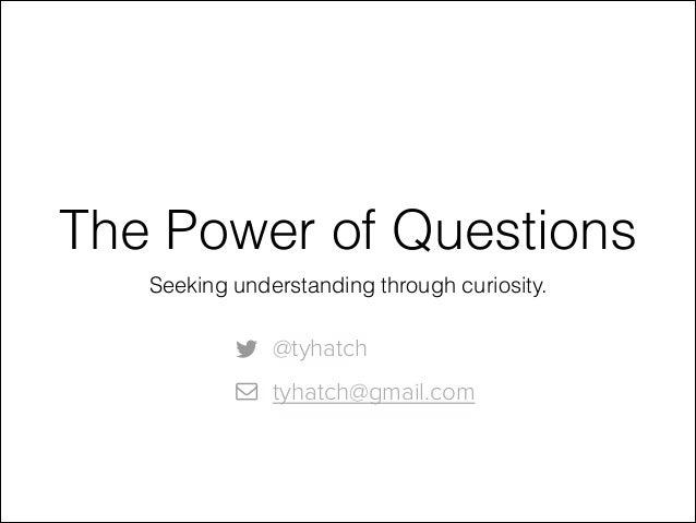 The Power of Questions Seeking understanding through curiosity.  @tyhatch tyhatch@gmail.com
