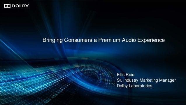 Bringing Consumers a Premium Audio Experience  Ellis Reid Sr. Industry Marketing Manager Dolby Laboratories