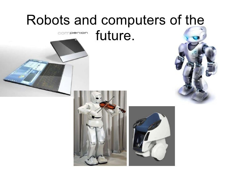 Robots and computers of the future.