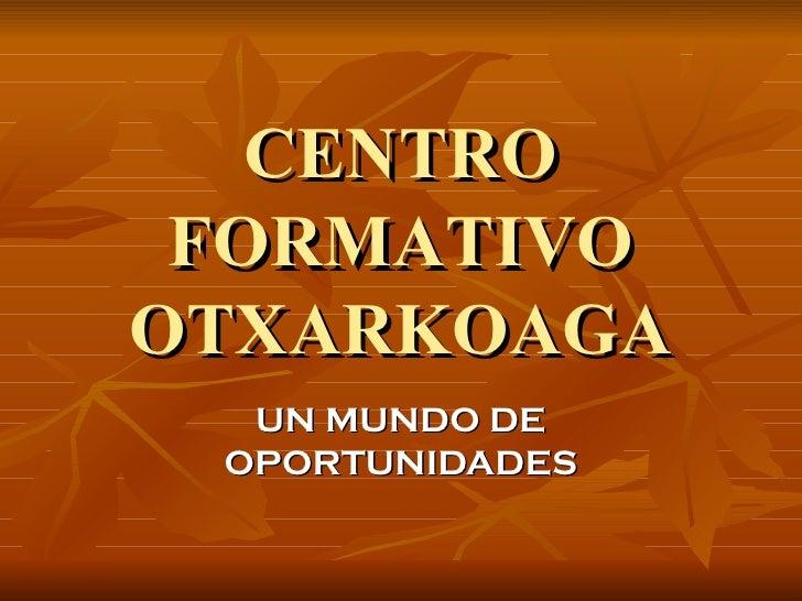 CENTRO FORMATIVO OTXARKOAGA UN MUNDO DE OPORTUNIDADES