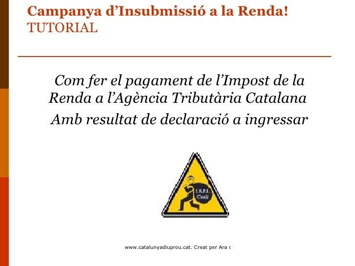 Campanya d'Insubmissió a la Renda!TUTORIAL   Com fer el pagament de l'Impost de la  Renda a l'Agència Tributària Catalana ...