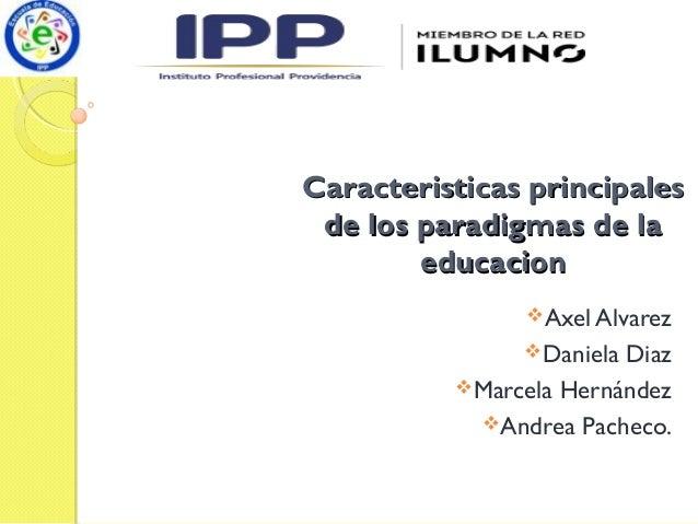 Caracteristicas principalesCaracteristicas principales de los paradigmas de lade los paradigmas de la educacioneducacion ...