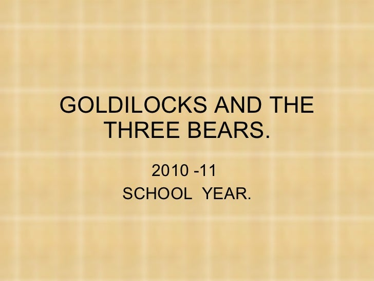 GOLDILOCKS AND THE THREE BEARS. 2010 -11  SCHOOL  YEAR.