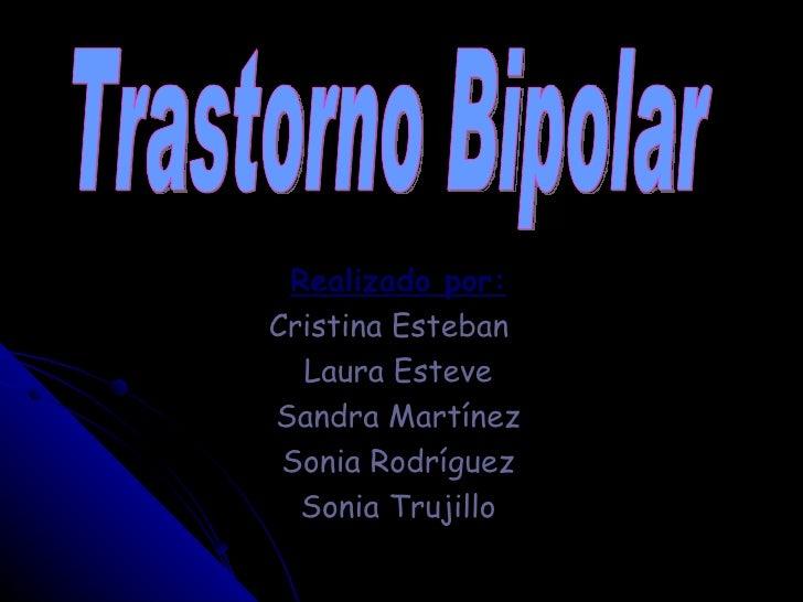 Realizado por: Cristina Esteban  Laura Esteve Sandra Martínez Sonia Rodríguez Sonia Trujillo Trastorno Bipolar