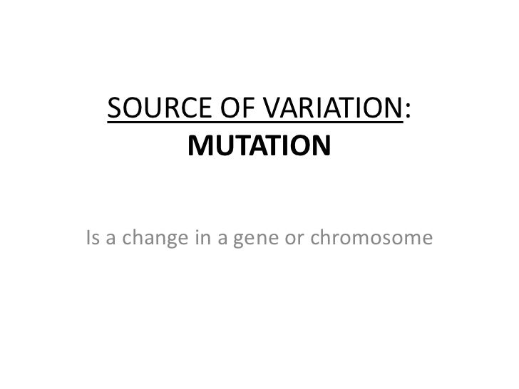 SOURCE OF VARIATION: MUTATION<br />Is a change in a gene orchromosome<br />