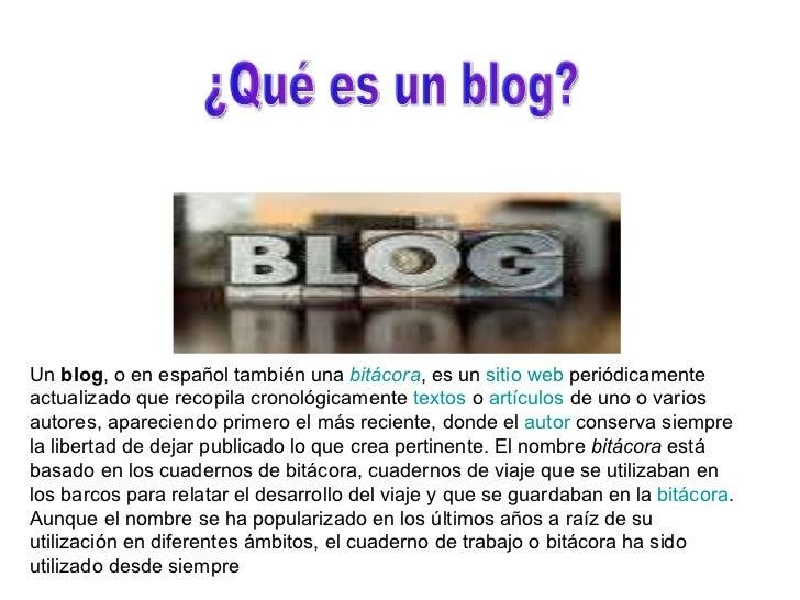 Un  blog , o en español también una  bitácora , es un  sitio  web  periódicamente actualizado que recopila cronológicament...