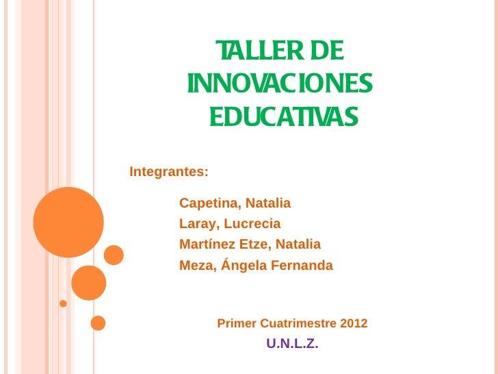 TALLER DE        INNOVACIONES          EDUCATIVASIntegrantes:       Capetina, Natalia       Laray, Lucrecia       Martínez...