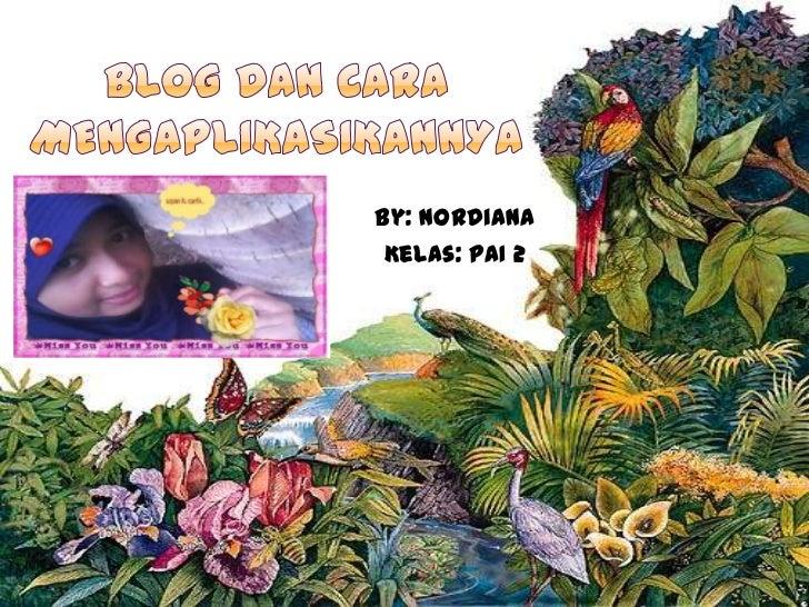 Blog dan cara mengaplikasikannya<br />By: Nordiana<br />Kelas: PAI 2 <br />