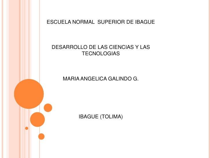 ESCUELA NORMAL SUPERIOR DE IBAGUE DESARROLLO DE LAS CIENCIAS Y LAS         TECNOLOGIAS    MARIA ANGELICA GALINDO G.       ...