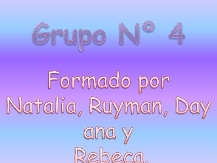Grupo Nº 4<br />Formado por Natalia, Ruyman, Dayana y<br /> Rebeca.<br />