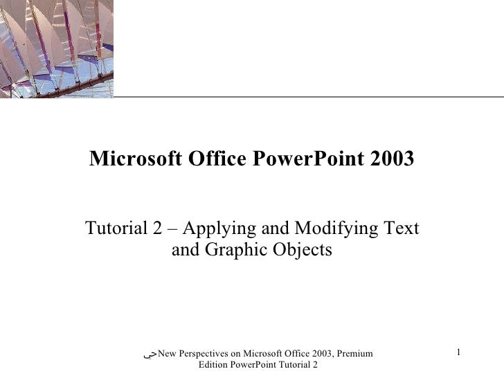 Microsoft Office PowerPoint 2003 Tutorial 2 – Applying and Modifying Text and Graphic Objects