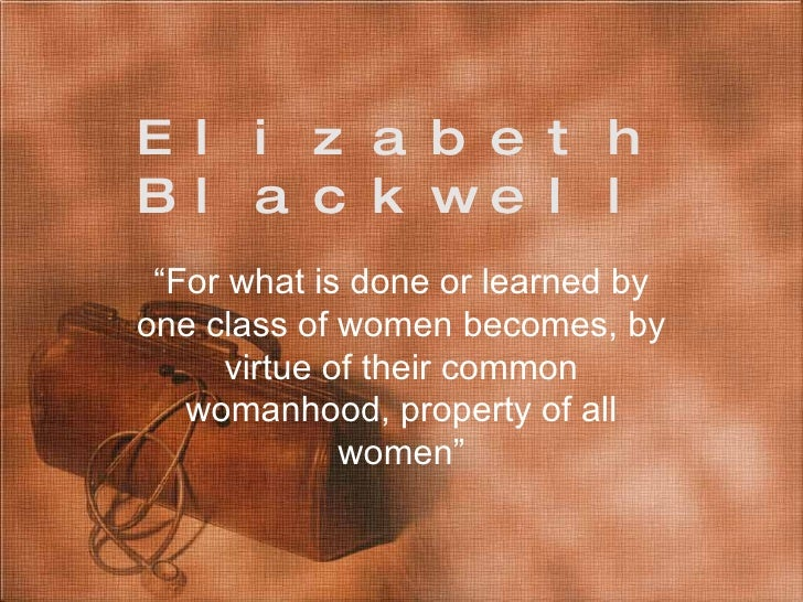 "Elizabeth Blackwell "" For what is done or learned by one class of women becomes, by virtue of their common womanhood, prop..."