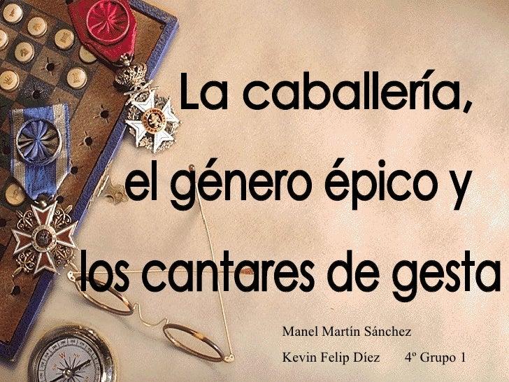 La caballería, el género épico y los cantares de gesta Manel Martín Sánchez Kevin Felip Díez  4º Grupo 1