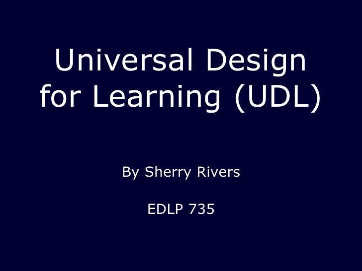 Universal Design for Learning (UDL) <ul><li>By Sherry Rivers </li></ul><ul><li>EDLP 735 </li></ul>