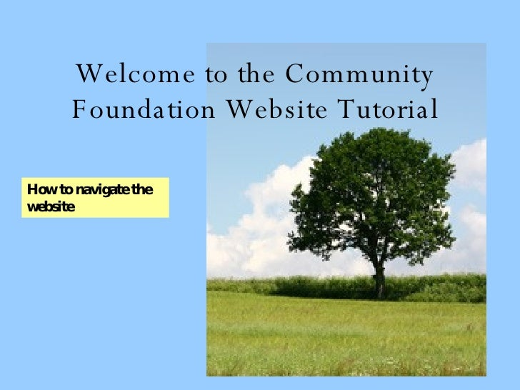Welcome to the Community Foundation Website Tutorial How to navigate the website