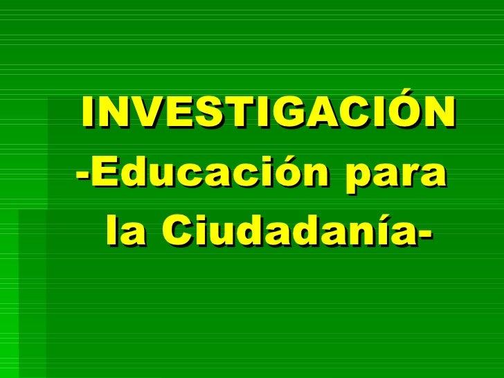 INVESTIGACIÓN -Educación para  la Ciudadanía-