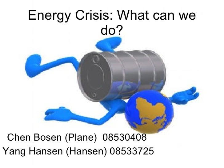 Energy Crisis: What can we                do?      Chen Bosen (Plane) 08530408 Yang Hansen (Hansen) 08533725