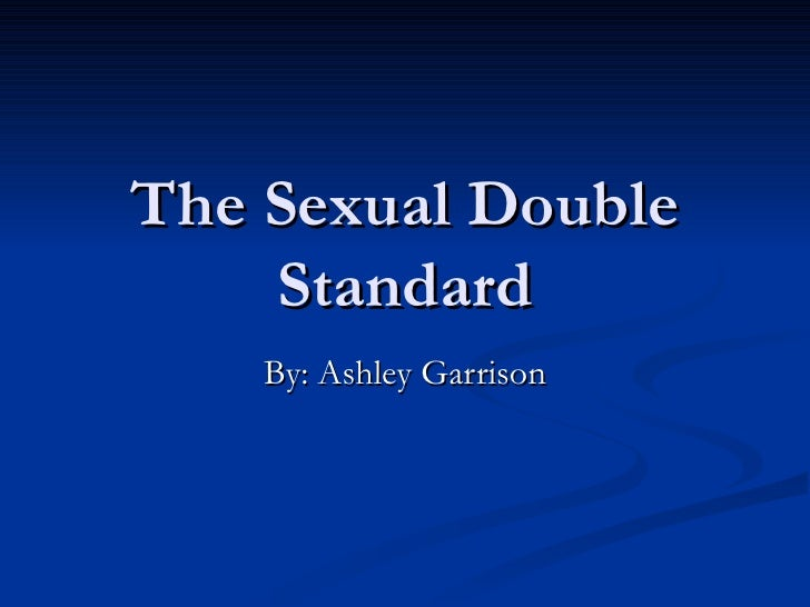 The Sexual Double Standard By: Ashley Garrison