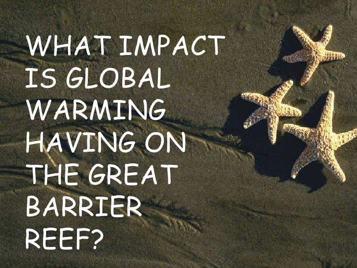 WHAT IMPACT IS GLOBAL WARMING HAVING ON THE GREAT BARRIER REEF?