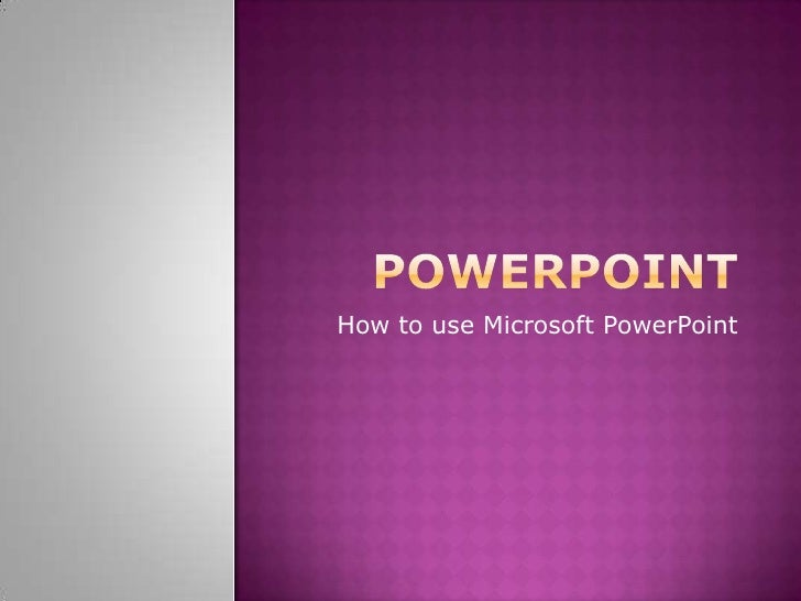 PowerPoint<br />How to use Microsoft PowerPoint<br />