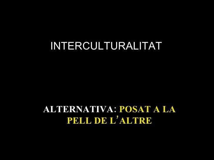 ALTERNATIVA:  POSAT A LA PELL DE L'ALTRE INTERCULTURALITAT
