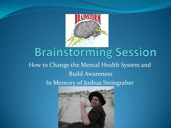 Brainstorming Session<br />How to Change the Mental Health System and<br /> Build Awareness<br />In Memory of Joshua Stein...