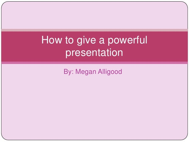 By: Megan Alligood<br />How to give a powerful presentation<br />