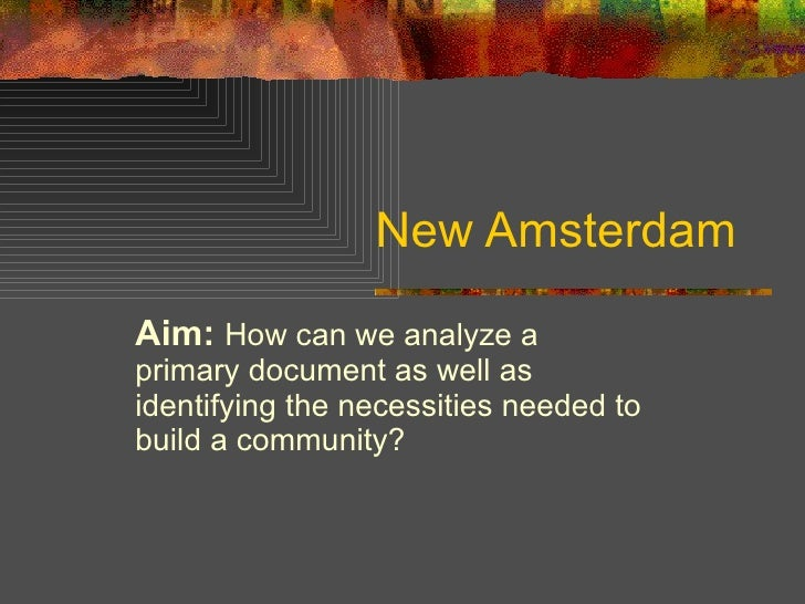 New Amsterdam Aim:   How can we analyze a primary document as well as identifying the necessities needed to build a commun...