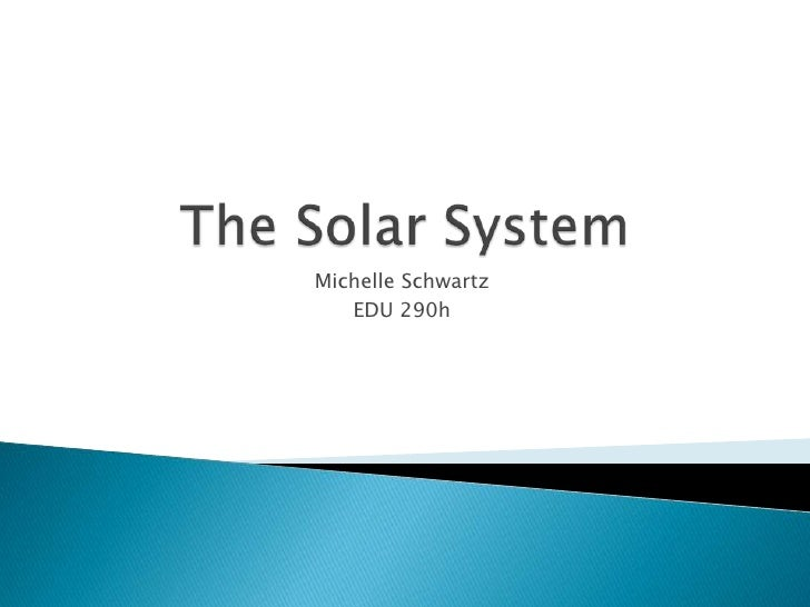 The Solar System<br />Michelle Schwartz<br />EDU 290h<br />