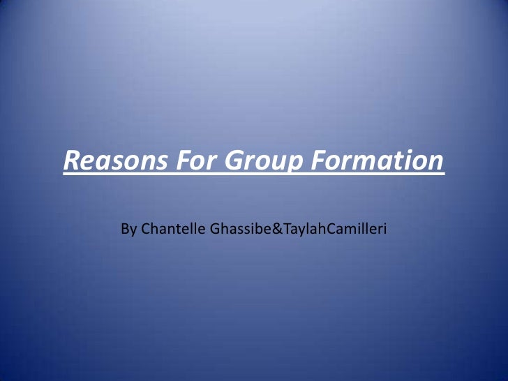 Reasons For Group Formation<br />By Chantelle Ghassibe & TaylahCamilleri<br />