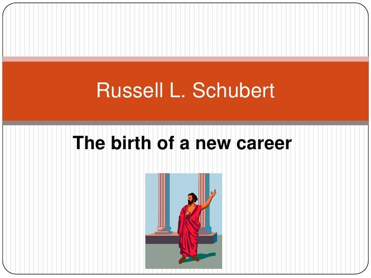 The birth of a new career<br />Russell L. Schubert<br />
