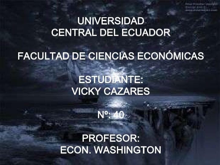 UNIVERSIDAD <br />CENTRAL DEL ECUADOR<br />FACULTAD DE CIENCIAS ECONÓMICAS<br />ESTUDIANTE:<br />VICKY CAZARES<br />Nº: 40...