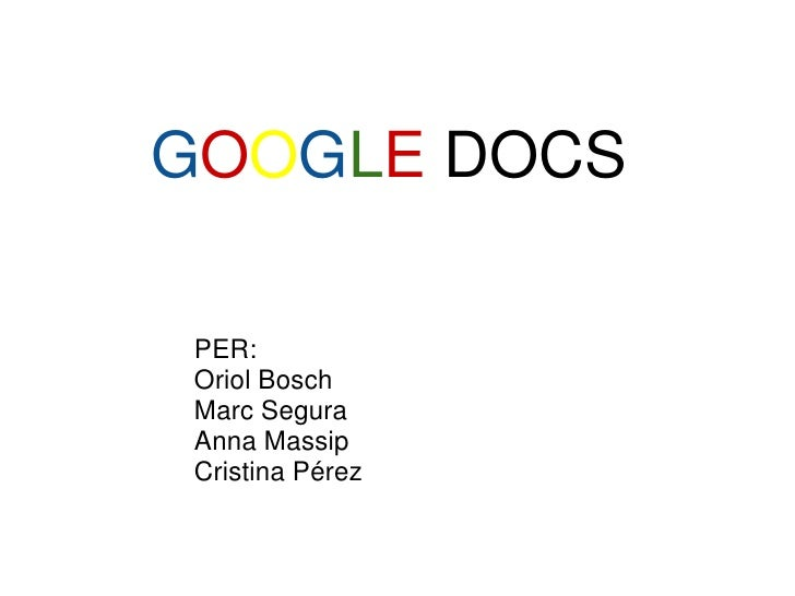 GOOGLE DOCS   PER:  Oriol Bosch  Marc Segura  Anna Massip  Cristina Pérez