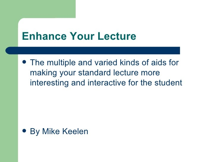 Enhance Your Lecture <ul><li>The multiple and varied kinds of aids for making your standard lecture more interesting and i...