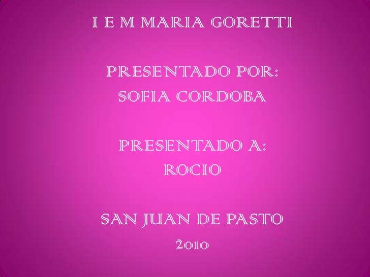 I E M MARIA GORETTIPRESENTADO POR:SOFIA CORDOBAPRESENTADO A:ROCIOSAN JUAN DE PASTO2010<br />