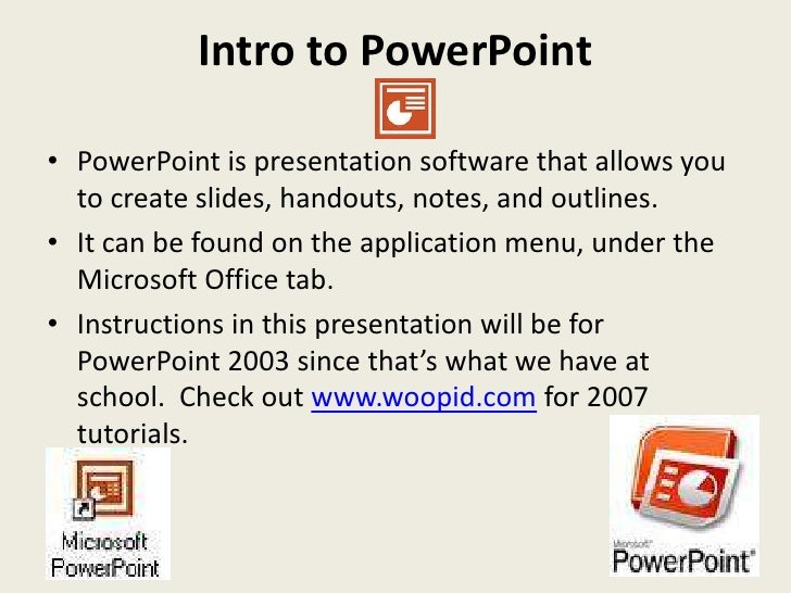 Intro to PowerPoint  • PowerPoint is presentation software that allows you   to create slides, handouts, notes, and outlin...