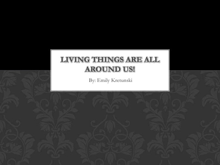 By: Emily Kretunski<br />Living Things are all Around us!<br />