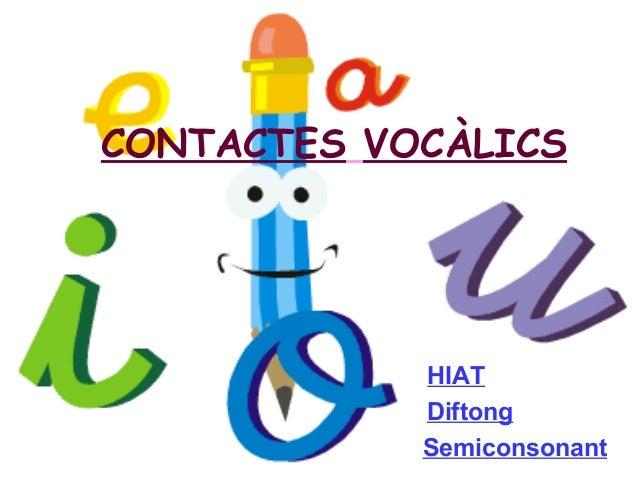 CONTACTES VOCÀLICS HIAT Diftong Semiconsonant