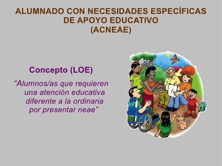 """ALUMNADO CON NECESIDADES ESPECÍFICAS DE APOYO EDUCATIVO (ACNEAE) <ul>Concepto (LOE) </ul>"""" A lumnos/as que requieren una a..."""