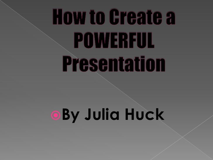 How to Create a POWERFUL Presentation <br />By Julia Huck <br />
