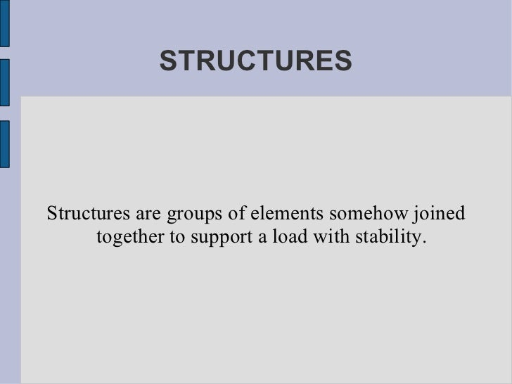 STRUCTURES Structures are groups of elements somehow joined together to support a load with stability.