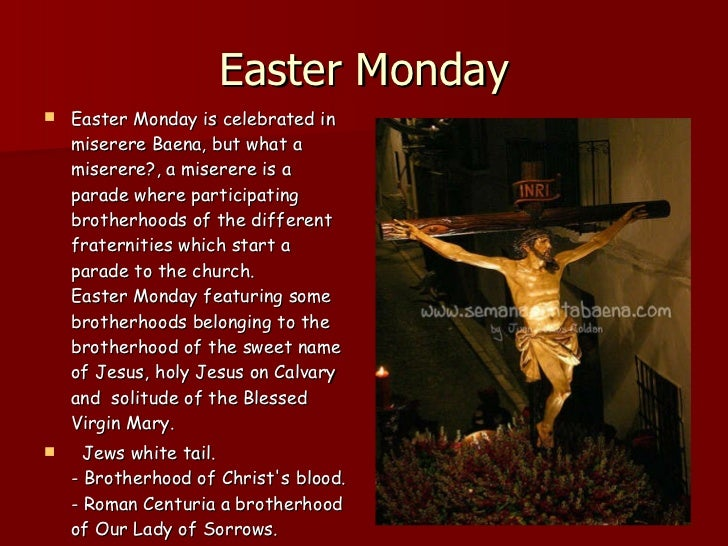 Easter Monday <ul><li>Easter Monday is celebrated in  miserere Baena, but what a miserere?, a miserere is a parade where p...