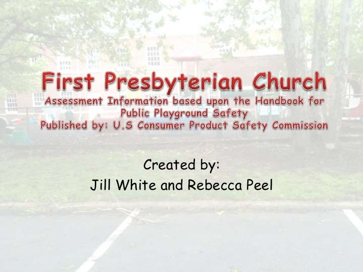 First Presbyterian ChurchAssessment Information based upon the Handbook for Public Playground SafetyPublished by: U.S Cons...