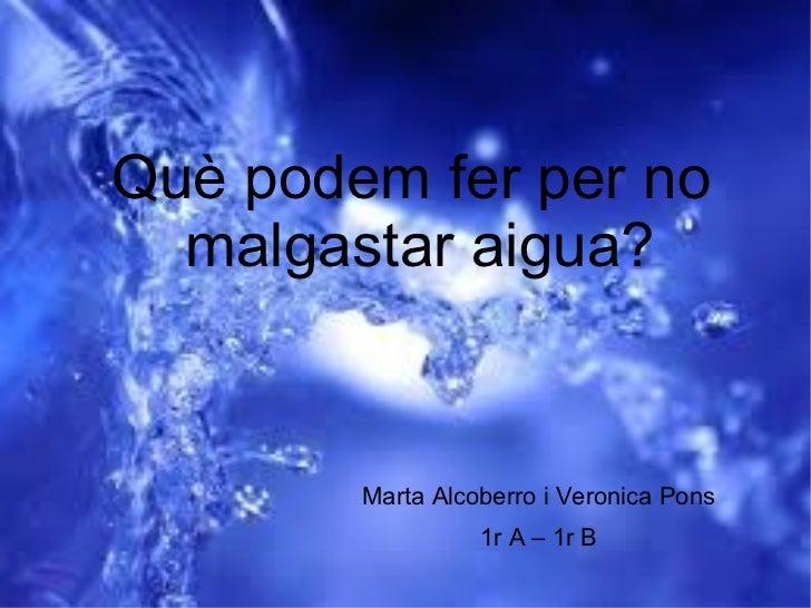 <ul><ul><li>Què podem fer per no malgastar aigua? </li></ul></ul><ul><ul><li>Marta Alcoberro i Veronica Pons </li></ul></u...