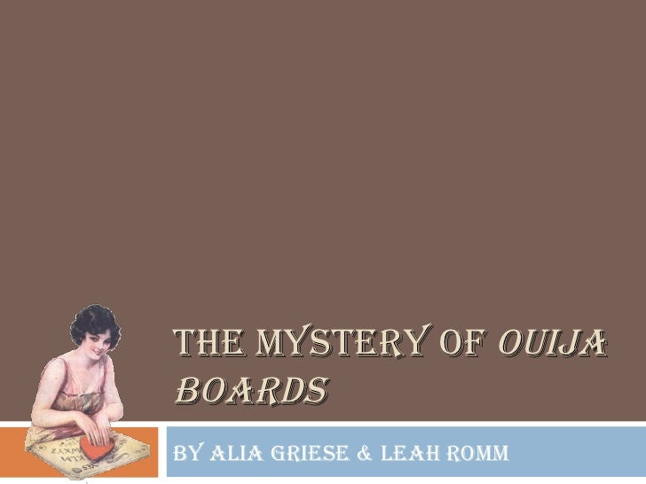 THE MYSTERY OF  OUIJA BOARDS By Alia Griese & Leah Romm
