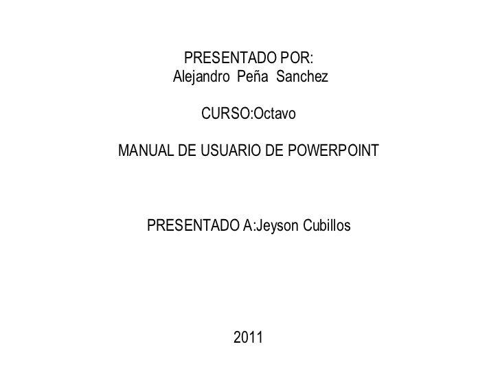 PRESENTADO POR: Alejandro  Peña  Sanchez CURSO:Octavo MANUAL DE USUARIO DE POWERPOINT PRESENTADO A:Jeyson Cubillos 2011