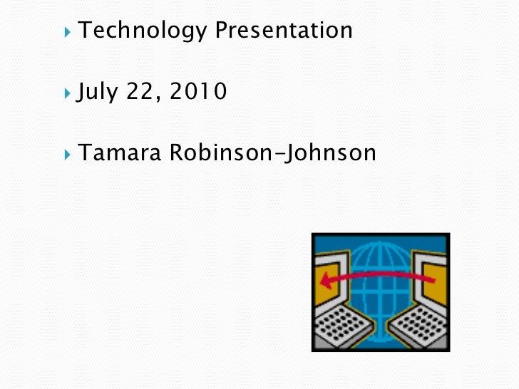 Technology Presentation<br />July 22, 2010<br />Tamara Robinson-Johnson<br />