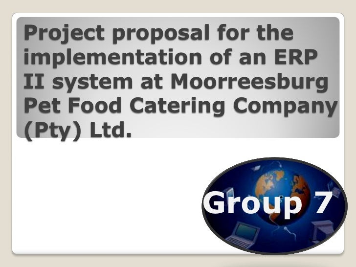 Project proposal for theimplementation of an ERPII system at MoorreesburgPet Food Catering Company(Pty) Ltd.              ...