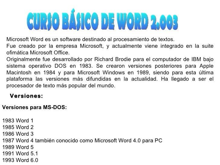 CURSO BÁSICO DE WORD 2.003 Microsoft Word es un software destinado al procesamiento de textos. Fue creado por la empresa M...