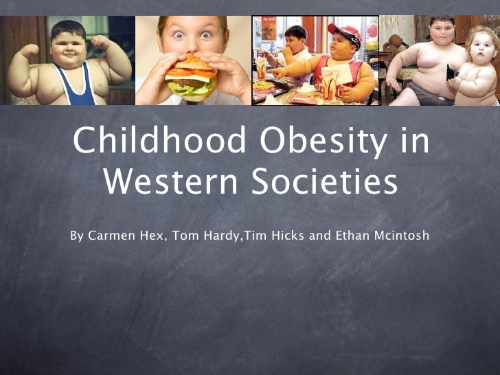 Childhood Obesity in Western SocietiesBy Carmen Hex, Tom Hardy,Tim Hicks and Ethan Mcintosh